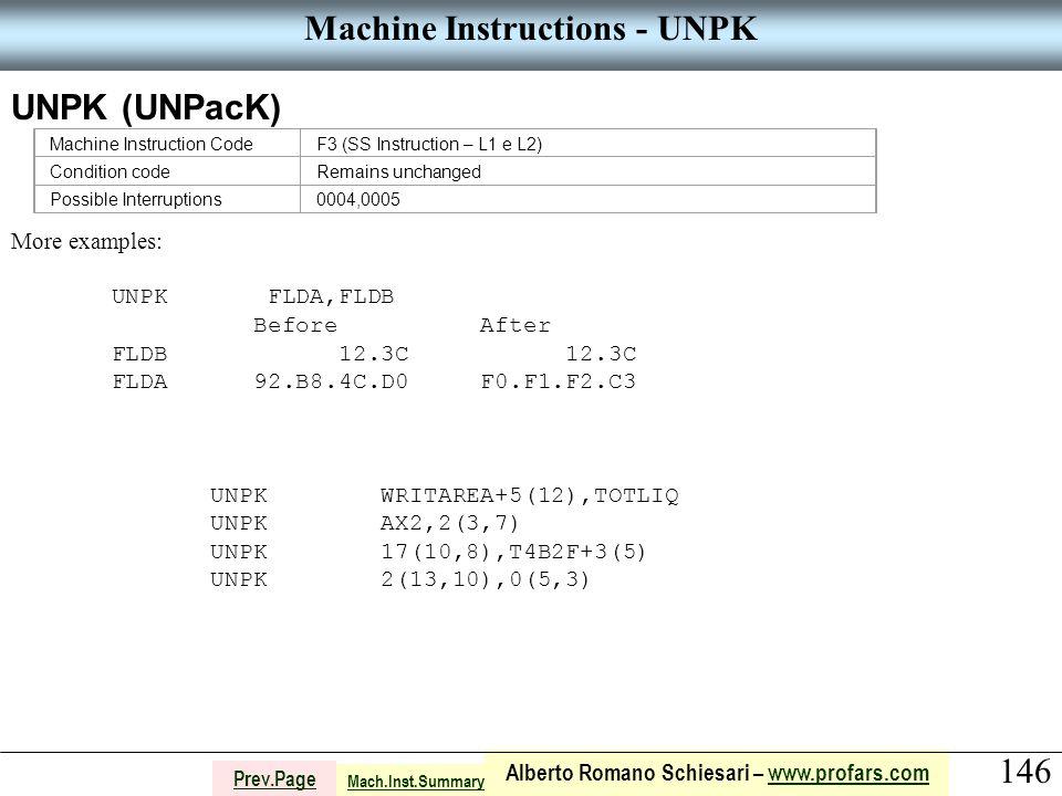 146 Alberto Romano Schiesari – www.profars.comwww.profars.com Prev.Page Machine Instructions - UNPK UNPK (UNPacK) Machine Instruction CodeF3 (SS Instruction – L1 e L2) Condition codeRemains unchanged Possible Interruptions0004,0005 More examples: UNPK FLDA,FLDB Before After FLDB 12.3C 12.3C FLDA 92.B8.4C.D0 F0.F1.F2.C3 UNPK WRITAREA+5(12),TOTLIQ UNPK AX2,2(3,7) UNPK 17(10,8),T4B2F+3(5) UNPK 2(13,10),0(5,3) Mach.Inst.Summary