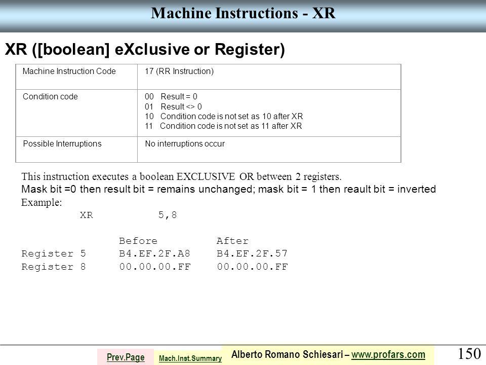 150 Alberto Romano Schiesari – www.profars.comwww.profars.com Prev.Page Machine Instructions - XR XR ([boolean] eXclusive or Register) Machine Instruction Code17 (RR Instruction) Condition code00 Result = 0 01 Result <> 0 10 Condition code is not set as 10 after XR 11 Condition code is not set as 11 after XR Possible InterruptionsNo interruptions occur This instruction executes a boolean EXCLUSIVE OR between 2 registers.