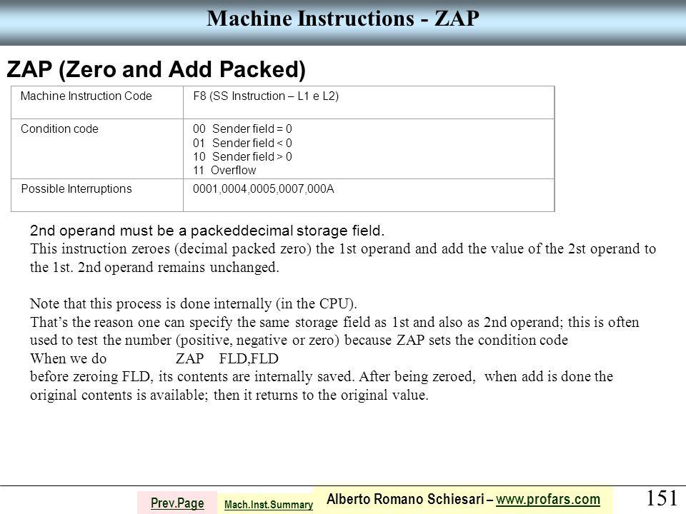 151 Alberto Romano Schiesari – www.profars.comwww.profars.com Prev.Page Machine Instructions - ZAP ZAP (Zero and Add Packed) Machine Instruction CodeF8 (SS Instruction – L1 e L2) Condition code00 Sender field = 0 01 Sender field < 0 10 Sender field > 0 11 Overflow Possible Interruptions0001,0004,0005,0007,000A 2nd operand must be a packeddecimal storage field.