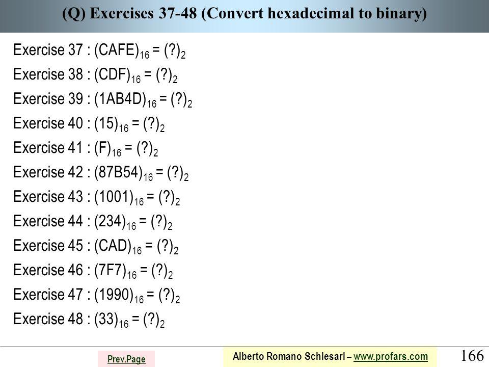 166 Alberto Romano Schiesari – www.profars.comwww.profars.com Prev.Page (Q) Exercises 37-48 (Convert hexadecimal to binary) Exercise 37 : (CAFE) 16 = ( ) 2 Exercise 38 : (CDF) 16 = ( ) 2 Exercise 39 : (1AB4D) 16 = ( ) 2 Exercise 40 : (15) 16 = ( ) 2 Exercise 41 : (F) 16 = ( ) 2 Exercise 42 : (87B54) 16 = ( ) 2 Exercise 43 : (1001) 16 = ( ) 2 Exercise 44 : (234) 16 = ( ) 2 Exercise 45 : (CAD) 16 = ( ) 2 Exercise 46 : (7F7) 16 = ( ) 2 Exercise 47 : (1990) 16 = ( ) 2 Exercise 48 : (33) 16 = ( ) 2