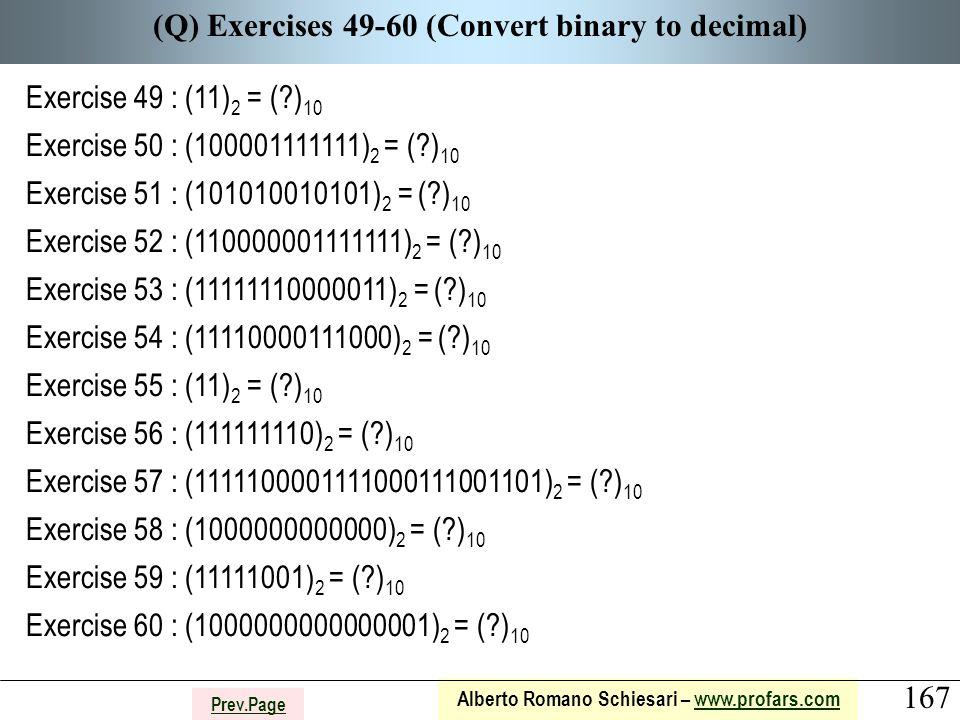 167 Alberto Romano Schiesari – www.profars.comwww.profars.com Prev.Page (Q) Exercises 49-60 (Convert binary to decimal) Exercise 49 : (11) 2 = ( ) 10 Exercise 50 : (100001111111) 2 = ( ) 10 Exercise 51 : (101010010101) 2 = ( ) 10 Exercise 52 : (110000001111111) 2 = ( ) 10 Exercise 53 : (11111110000011) 2 = ( ) 10 Exercise 54 : (11110000111000) 2 = ( ) 10 Exercise 55 : (11) 2 = ( ) 10 Exercise 56 : (111111110) 2 = ( ) 10 Exercise 57 : (1111100001111000111001101) 2 = ( ) 10 Exercise 58 : (1000000000000) 2 = ( ) 10 Exercise 59 : (11111001) 2 = ( ) 10 Exercise 60 : (1000000000000001) 2 = ( ) 10