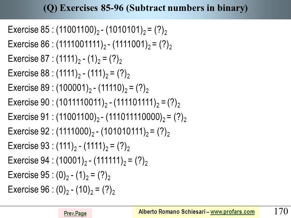 170 Alberto Romano Schiesari – www.profars.comwww.profars.com Prev.Page (Q) Exercises 85-96 (Subtract numbers in binary) Exercise 85 : (11001100) 2 - (1010101) 2 = ( ) 2 Exercise 86 : (1111001111) 2 - (1111001) 2 = ( ) 2 Exercise 87 : (1111) 2 - (1) 2 = ( ) 2 Exercise 88 : (1111) 2 - (111) 2 = ( ) 2 Exercise 89 : (100001) 2 - (11110) 2 = ( ) 2 Exercise 90 : (1011110011) 2 - (111101111) 2 = ( ) 2 Exercise 91 : (11001100) 2 - (111011110000) 2 = ( ) 2 Exercise 92 : (1111000) 2 - (101010111) 2 = ( ) 2 Exercise 93 : (111) 2 - (1111) 2 = ( ) 2 Exercise 94 : (10001) 2 - (111111) 2 = ( ) 2 Exercise 95 : (0) 2 - (1) 2 = ( ) 2 Exercise 96 : (0) 2 - (10) 2 = ( ) 2