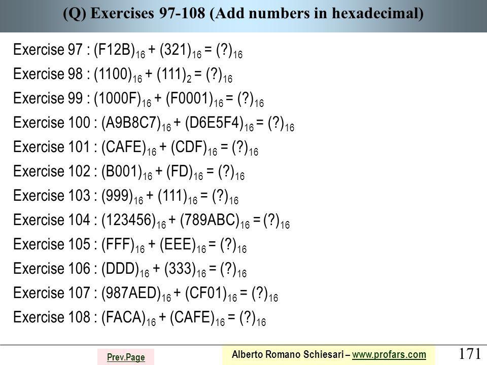 171 Alberto Romano Schiesari – www.profars.comwww.profars.com Prev.Page (Q) Exercises 97-108 (Add numbers in hexadecimal) Exercise 97 : (F12B) 16 + (321) 16 = ( ) 16 Exercise 98 : (1100) 16 + (111) 2 = ( ) 16 Exercise 99 : (1000F) 16 + (F0001) 16 = ( ) 16 Exercise 100 : (A9B8C7) 16 + (D6E5F4) 16 = ( ) 16 Exercise 101 : (CAFE) 16 + (CDF) 16 = ( ) 16 Exercise 102 : (B001) 16 + (FD) 16 = ( ) 16 Exercise 103 : (999) 16 + (111) 16 = ( ) 16 Exercise 104 : (123456) 16 + (789ABC) 16 = ( ) 16 Exercise 105 : (FFF) 16 + (EEE) 16 = ( ) 16 Exercise 106 : (DDD) 16 + (333) 16 = ( ) 16 Exercise 107 : (987AED) 16 + (CF01) 16 = ( ) 16 Exercise 108 : (FACA) 16 + (CAFE) 16 = ( ) 16