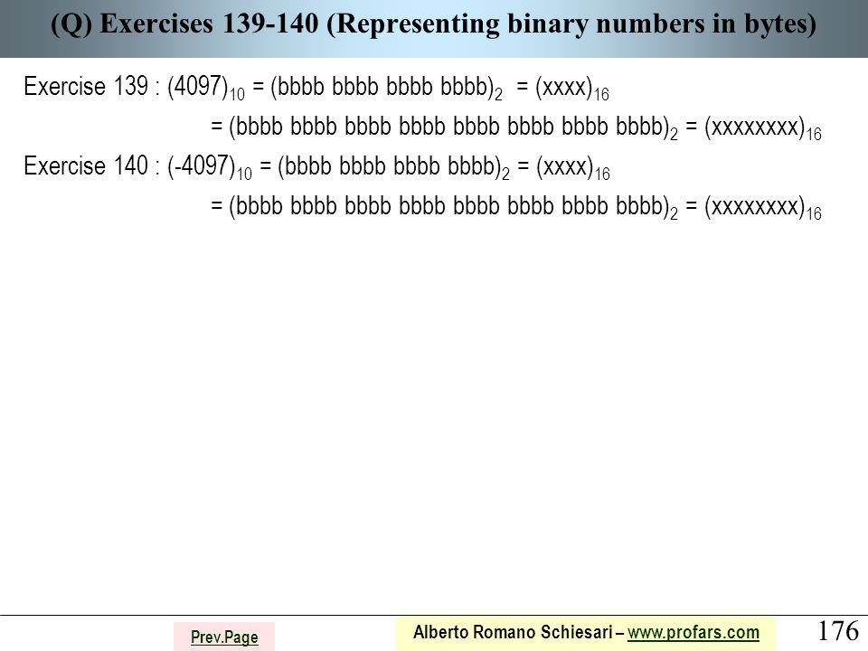 176 Alberto Romano Schiesari – www.profars.comwww.profars.com Prev.Page (Q) Exercises 139-140 (Representing binary numbers in bytes) Exercise 139 : (4097) 10 = (bbbb bbbb bbbb bbbb) 2 = (xxxx) 16 = (bbbb bbbb bbbb bbbb bbbb bbbb bbbb bbbb) 2 = (xxxxxxxx) 16 Exercise 140 : (-4097) 10 = (bbbb bbbb bbbb bbbb) 2 = (xxxx) 16 = (bbbb bbbb bbbb bbbb bbbb bbbb bbbb bbbb) 2 = (xxxxxxxx) 16