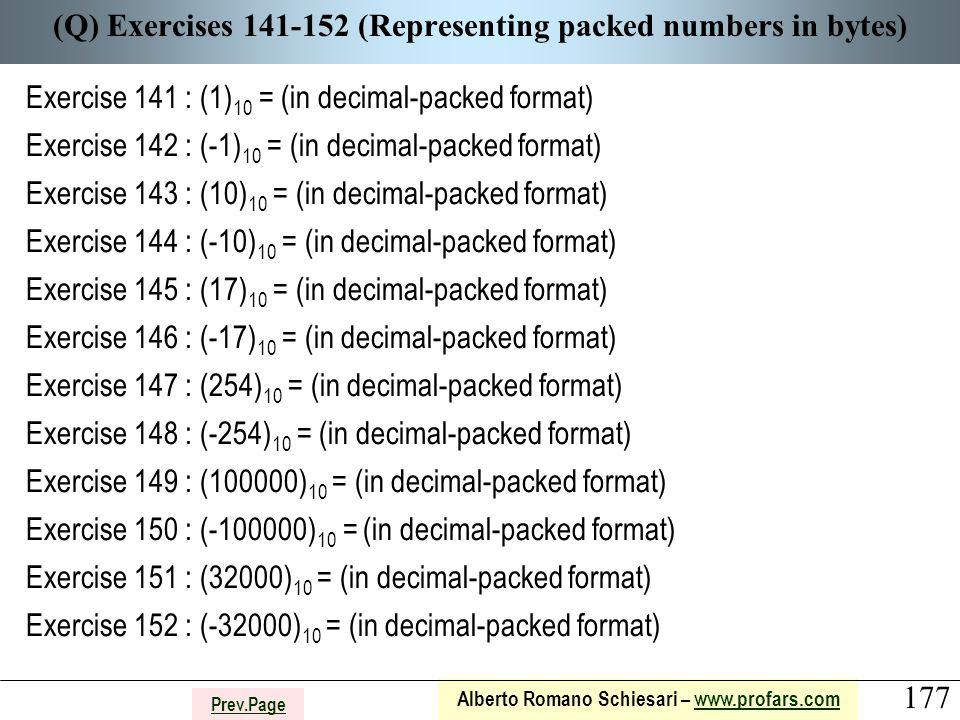 177 Alberto Romano Schiesari – www.profars.comwww.profars.com Prev.Page (Q) Exercises 141-152 (Representing packed numbers in bytes) Exercise 141 : (1) 10 = (in decimal-packed format) Exercise 142 : (-1) 10 = (in decimal-packed format) Exercise 143 : (10) 10 = (in decimal-packed format) Exercise 144 : (-10) 10 = (in decimal-packed format) Exercise 145 : (17) 10 = (in decimal-packed format) Exercise 146 : (-17) 10 = (in decimal-packed format) Exercise 147 : (254) 10 = (in decimal-packed format) Exercise 148 : (-254) 10 = (in decimal-packed format) Exercise 149 : (100000) 10 = (in decimal-packed format) Exercise 150 : (-100000) 10 = (in decimal-packed format) Exercise 151 : (32000) 10 = (in decimal-packed format) Exercise 152 : (-32000) 10 = (in decimal-packed format)