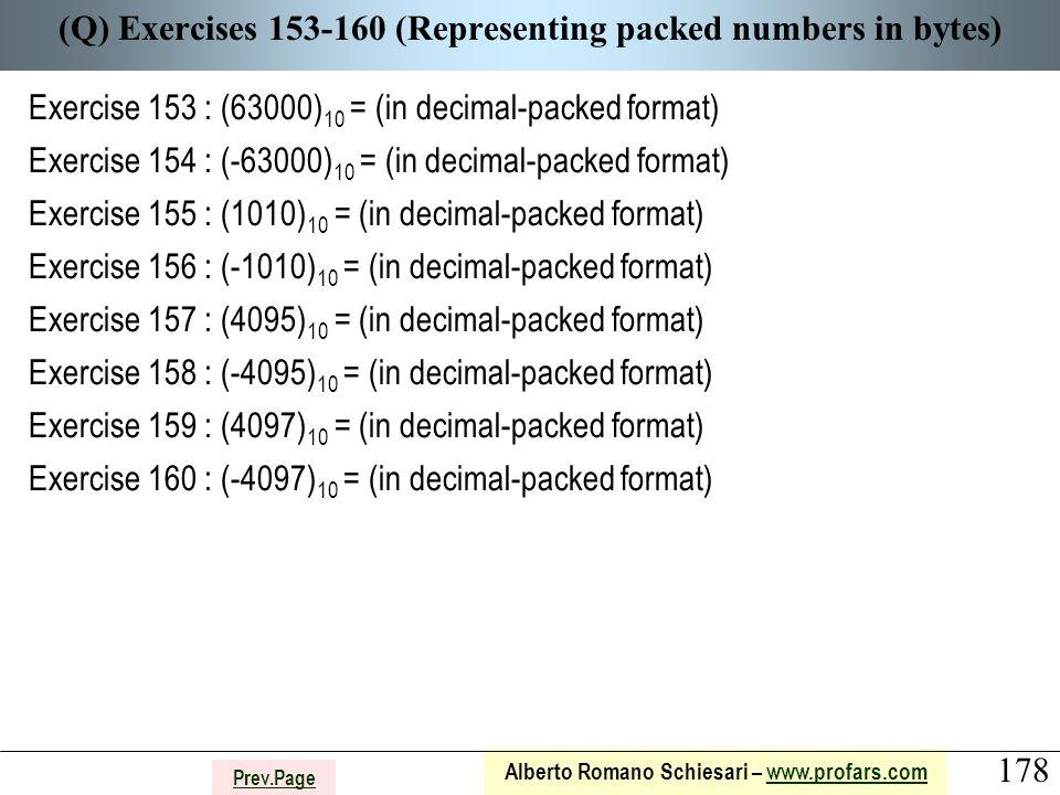 178 Alberto Romano Schiesari – www.profars.comwww.profars.com Prev.Page (Q) Exercises 153-160 (Representing packed numbers in bytes) Exercise 153 : (63000) 10 = (in decimal-packed format) Exercise 154 : (-63000) 10 = (in decimal-packed format) Exercise 155 : (1010) 10 = (in decimal-packed format) Exercise 156 : (-1010) 10 = (in decimal-packed format) Exercise 157 : (4095) 10 = (in decimal-packed format) Exercise 158 : (-4095) 10 = (in decimal-packed format) Exercise 159 : (4097) 10 = (in decimal-packed format) Exercise 160 : (-4097) 10 = (in decimal-packed format)
