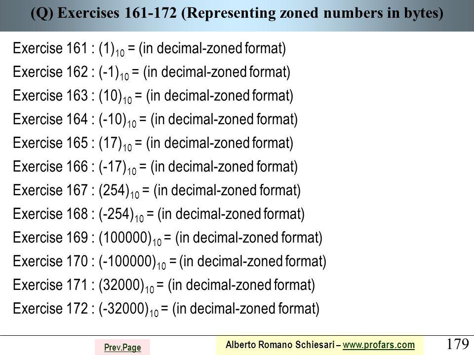 179 Alberto Romano Schiesari – www.profars.comwww.profars.com Prev.Page (Q) Exercises 161-172 (Representing zoned numbers in bytes) Exercise 161 : (1) 10 = (in decimal-zoned format) Exercise 162 : (-1) 10 = (in decimal-zoned format) Exercise 163 : (10) 10 = (in decimal-zoned format) Exercise 164 : (-10) 10 = (in decimal-zoned format) Exercise 165 : (17) 10 = (in decimal-zoned format) Exercise 166 : (-17) 10 = (in decimal-zoned format) Exercise 167 : (254) 10 = (in decimal-zoned format) Exercise 168 : (-254) 10 = (in decimal-zoned format) Exercise 169 : (100000) 10 = (in decimal-zoned format) Exercise 170 : (-100000) 10 = (in decimal-zoned format) Exercise 171 : (32000) 10 = (in decimal-zoned format) Exercise 172 : (-32000) 10 = (in decimal-zoned format)