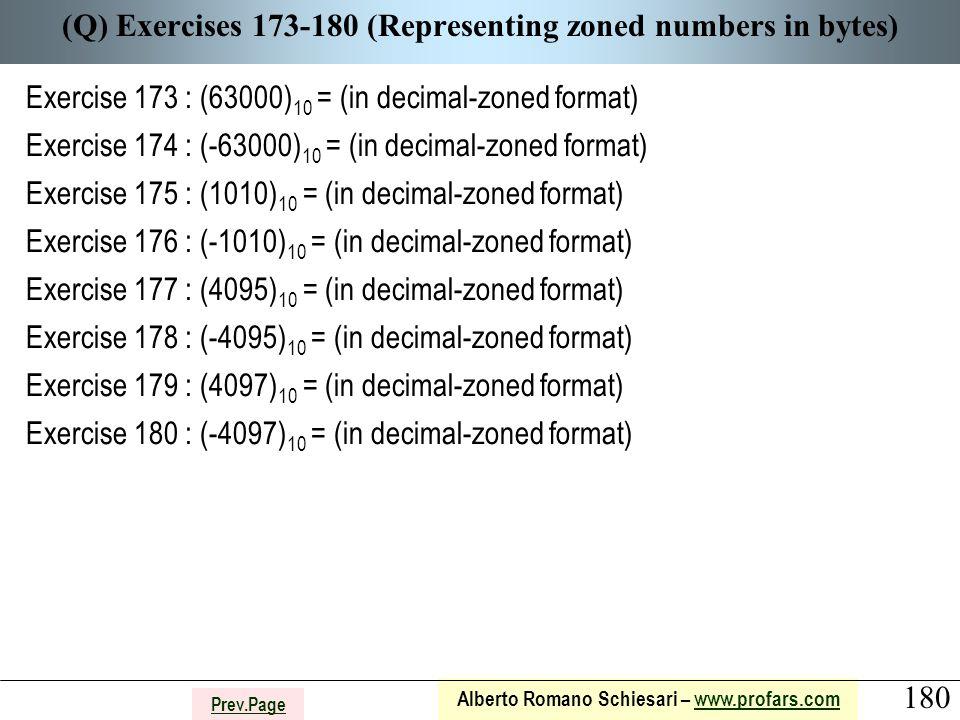 180 Alberto Romano Schiesari – www.profars.comwww.profars.com Prev.Page (Q) Exercises 173-180 (Representing zoned numbers in bytes) Exercise 173 : (63000) 10 = (in decimal-zoned format) Exercise 174 : (-63000) 10 = (in decimal-zoned format) Exercise 175 : (1010) 10 = (in decimal-zoned format) Exercise 176 : (-1010) 10 = (in decimal-zoned format) Exercise 177 : (4095) 10 = (in decimal-zoned format) Exercise 178 : (-4095) 10 = (in decimal-zoned format) Exercise 179 : (4097) 10 = (in decimal-zoned format) Exercise 180 : (-4097) 10 = (in decimal-zoned format)