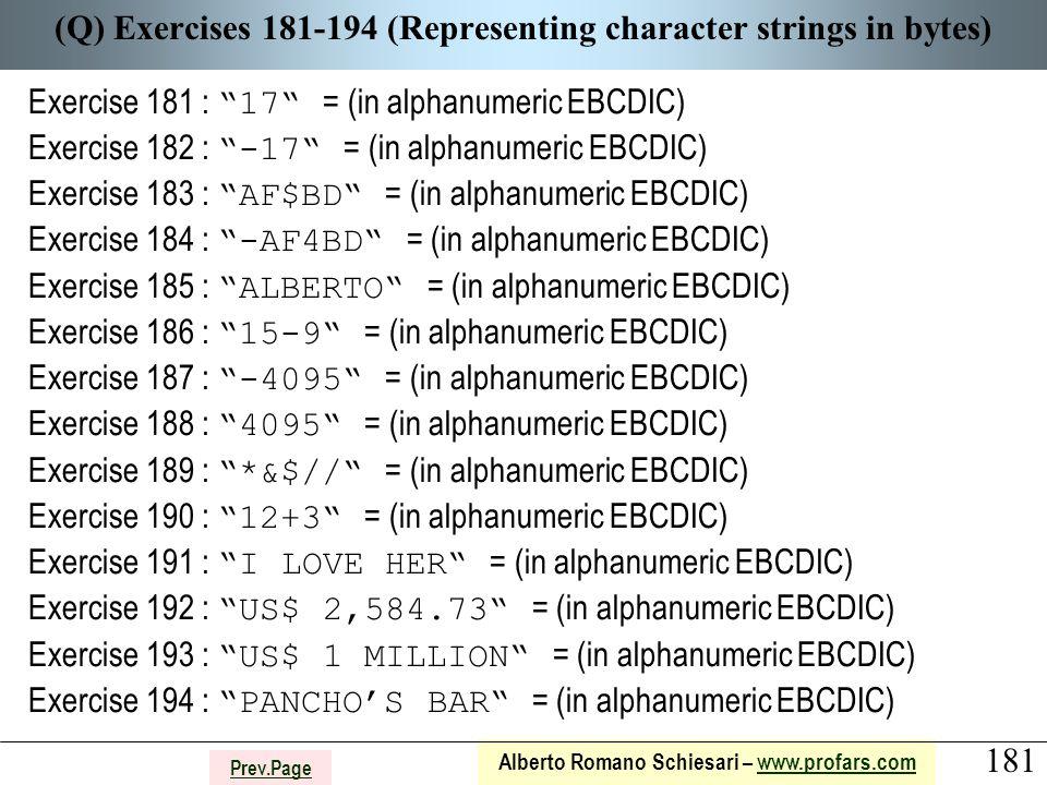 181 Alberto Romano Schiesari – www.profars.comwww.profars.com Prev.Page (Q) Exercises 181-194 (Representing character strings in bytes) Exercise 181 : 17 = (in alphanumeric EBCDIC) Exercise 182 : -17 = (in alphanumeric EBCDIC) Exercise 183 : AF$BD = (in alphanumeric EBCDIC) Exercise 184 : -AF4BD = (in alphanumeric EBCDIC) Exercise 185 : ALBERTO = (in alphanumeric EBCDIC) Exercise 186 : 15-9 = (in alphanumeric EBCDIC) Exercise 187 : -4095 = (in alphanumeric EBCDIC) Exercise 188 : 4095 = (in alphanumeric EBCDIC) Exercise 189 : *&$// = (in alphanumeric EBCDIC) Exercise 190 : 12+3 = (in alphanumeric EBCDIC) Exercise 191 : I LOVE HER = (in alphanumeric EBCDIC) Exercise 192 : US$ 2,584.73 = (in alphanumeric EBCDIC) Exercise 193 : US$ 1 MILLION = (in alphanumeric EBCDIC) Exercise 194 : PANCHO'S BAR = (in alphanumeric EBCDIC)