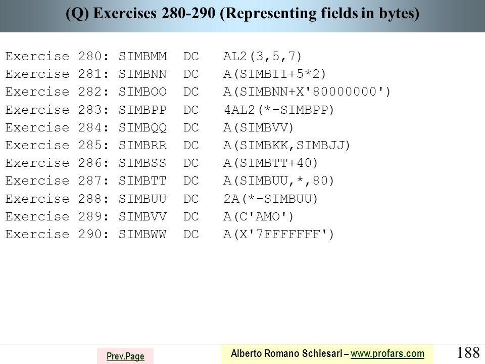 188 Alberto Romano Schiesari – www.profars.comwww.profars.com Prev.Page (Q) Exercises 280-290 (Representing fields in bytes) Exercise 280: SIMBMM DC AL2(3,5,7) Exercise 281: SIMBNN DC A(SIMBII+5*2) Exercise 282: SIMBOO DC A(SIMBNN+X 80000000 ) Exercise 283: SIMBPP DC 4AL2(*-SIMBPP) Exercise 284: SIMBQQ DC A(SIMBVV) Exercise 285: SIMBRR DC A(SIMBKK,SIMBJJ) Exercise 286: SIMBSS DC A(SIMBTT+40) Exercise 287: SIMBTT DC A(SIMBUU,*,80) Exercise 288: SIMBUU DC 2A(*-SIMBUU) Exercise 289: SIMBVV DC A(C AMO ) Exercise 290: SIMBWW DC A(X 7FFFFFFF )