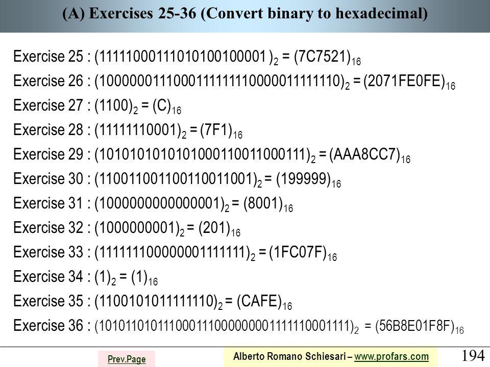 194 Alberto Romano Schiesari – www.profars.comwww.profars.com Prev.Page (A) Exercises 25-36 (Convert binary to hexadecimal) Exercise 25 : (11111000111010100100001 ) 2 = (7C7521) 16 Exercise 26 : (1000000111000111111110000011111110) 2 = (2071FE0FE) 16 Exercise 27 : (1100) 2 = (C) 16 Exercise 28 : (11111110001) 2 = (7F1) 16 Exercise 29 : (1010101010101000110011000111) 2 = (AAA8CC7) 16 Exercise 30 : (110011001100110011001) 2 = (199999) 16 Exercise 31 : (1000000000000001) 2 = (8001) 16 Exercise 32 : (1000000001) 2 = (201) 16 Exercise 33 : (111111100000001111111) 2 = (1FC07F) 16 Exercise 34 : (1) 2 = (1) 16 Exercise 35 : (1100101011111110) 2 = (CAFE) 16 Exercise 36 : (101011010111000111000000001111110001111) 2 = (56B8E01F8F) 16