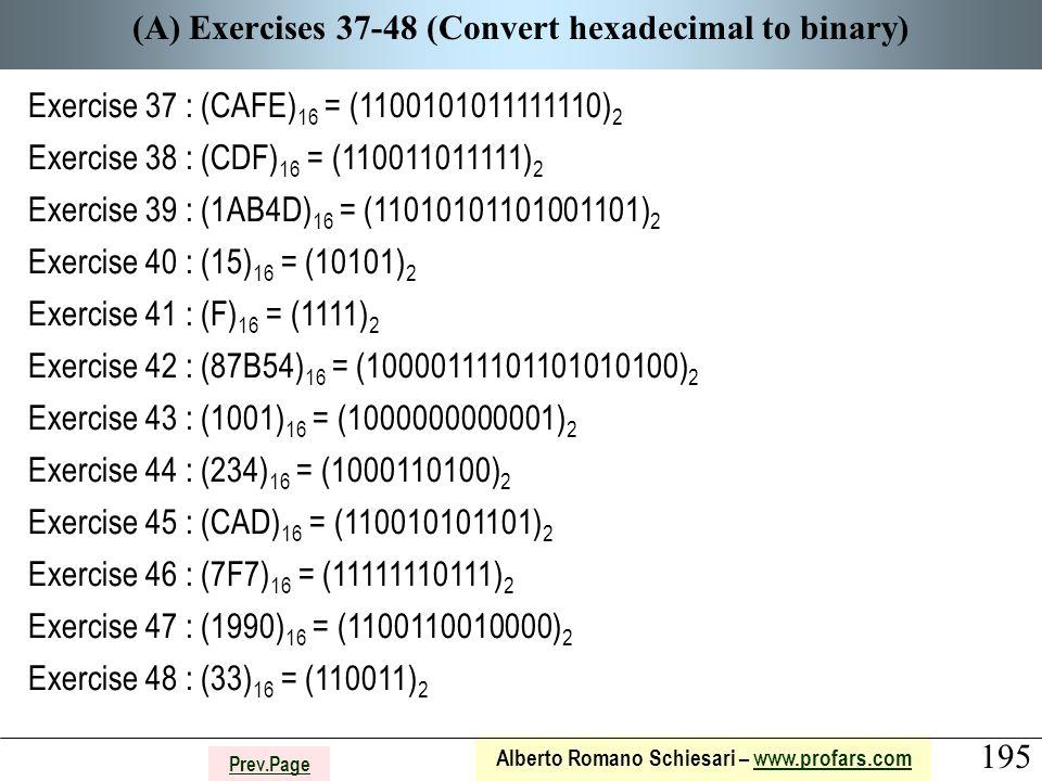 195 Alberto Romano Schiesari – www.profars.comwww.profars.com Prev.Page (A) Exercises 37-48 (Convert hexadecimal to binary) Exercise 37 : (CAFE) 16 = (1100101011111110) 2 Exercise 38 : (CDF) 16 = (110011011111) 2 Exercise 39 : (1AB4D) 16 = (11010101101001101) 2 Exercise 40 : (15) 16 = (10101) 2 Exercise 41 : (F) 16 = (1111) 2 Exercise 42 : (87B54) 16 = (10000111101101010100) 2 Exercise 43 : (1001) 16 = (1000000000001) 2 Exercise 44 : (234) 16 = (1000110100) 2 Exercise 45 : (CAD) 16 = (110010101101) 2 Exercise 46 : (7F7) 16 = (11111110111) 2 Exercise 47 : (1990) 16 = (1100110010000) 2 Exercise 48 : (33) 16 = (110011) 2