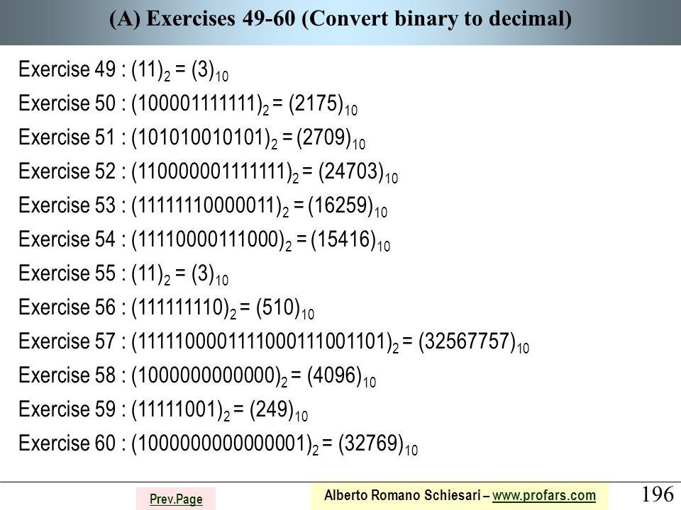 196 Alberto Romano Schiesari – www.profars.comwww.profars.com Prev.Page (A) Exercises 49-60 (Convert binary to decimal) Exercise 49 : (11) 2 = (3) 10 Exercise 50 : (100001111111) 2 = (2175) 10 Exercise 51 : (101010010101) 2 = (2709) 10 Exercise 52 : (110000001111111) 2 = (24703) 10 Exercise 53 : (11111110000011) 2 = (16259) 10 Exercise 54 : (11110000111000) 2 = (15416) 10 Exercise 55 : (11) 2 = (3) 10 Exercise 56 : (111111110) 2 = (510) 10 Exercise 57 : (1111100001111000111001101) 2 = (32567757) 10 Exercise 58 : (1000000000000) 2 = (4096) 10 Exercise 59 : (11111001) 2 = (249) 10 Exercise 60 : (1000000000000001) 2 = (32769) 10