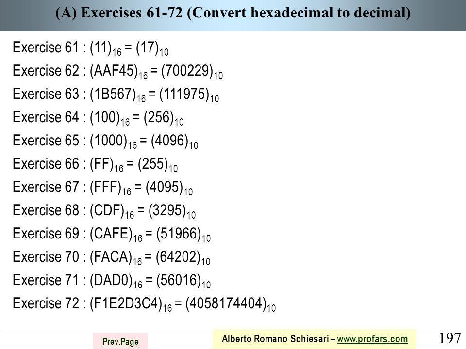197 Alberto Romano Schiesari – www.profars.comwww.profars.com Prev.Page (A) Exercises 61-72 (Convert hexadecimal to decimal) Exercise 61 : (11) 16 = (17) 10 Exercise 62 : (AAF45) 16 = (700229) 10 Exercise 63 : (1B567) 16 = (111975) 10 Exercise 64 : (100) 16 = (256) 10 Exercise 65 : (1000) 16 = (4096) 10 Exercise 66 : (FF) 16 = (255) 10 Exercise 67 : (FFF) 16 = (4095) 10 Exercise 68 : (CDF) 16 = (3295) 10 Exercise 69 : (CAFE) 16 = (51966) 10 Exercise 70 : (FACA) 16 = (64202) 10 Exercise 71 : (DAD0) 16 = (56016) 10 Exercise 72 : (F1E2D3C4) 16 = (4058174404) 10