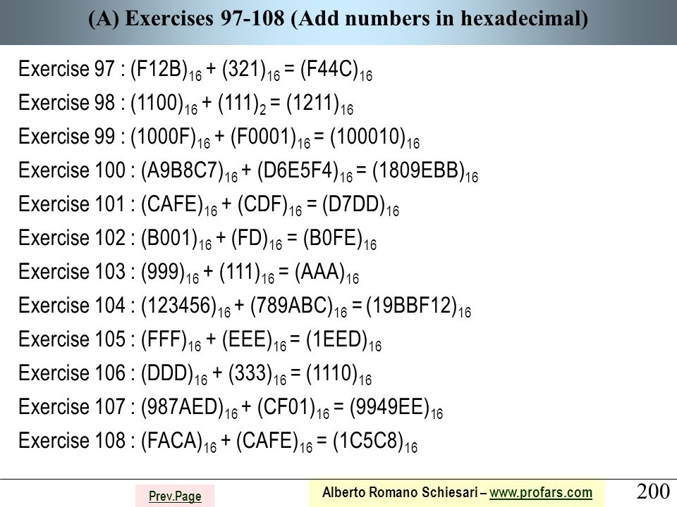 200 Alberto Romano Schiesari – www.profars.comwww.profars.com Prev.Page (A) Exercises 97-108 (Add numbers in hexadecimal) Exercise 97 : (F12B) 16 + (321) 16 = (F44C) 16 Exercise 98 : (1100) 16 + (111) 2 = (1211) 16 Exercise 99 : (1000F) 16 + (F0001) 16 = (100010) 16 Exercise 100 : (A9B8C7) 16 + (D6E5F4) 16 = (1809EBB) 16 Exercise 101 : (CAFE) 16 + (CDF) 16 = (D7DD) 16 Exercise 102 : (B001) 16 + (FD) 16 = (B0FE) 16 Exercise 103 : (999) 16 + (111) 16 = (AAA) 16 Exercise 104 : (123456) 16 + (789ABC) 16 = (19BBF12) 16 Exercise 105 : (FFF) 16 + (EEE) 16 = (1EED) 16 Exercise 106 : (DDD) 16 + (333) 16 = (1110) 16 Exercise 107 : (987AED) 16 + (CF01) 16 = (9949EE) 16 Exercise 108 : (FACA) 16 + (CAFE) 16 = (1C5C8) 16