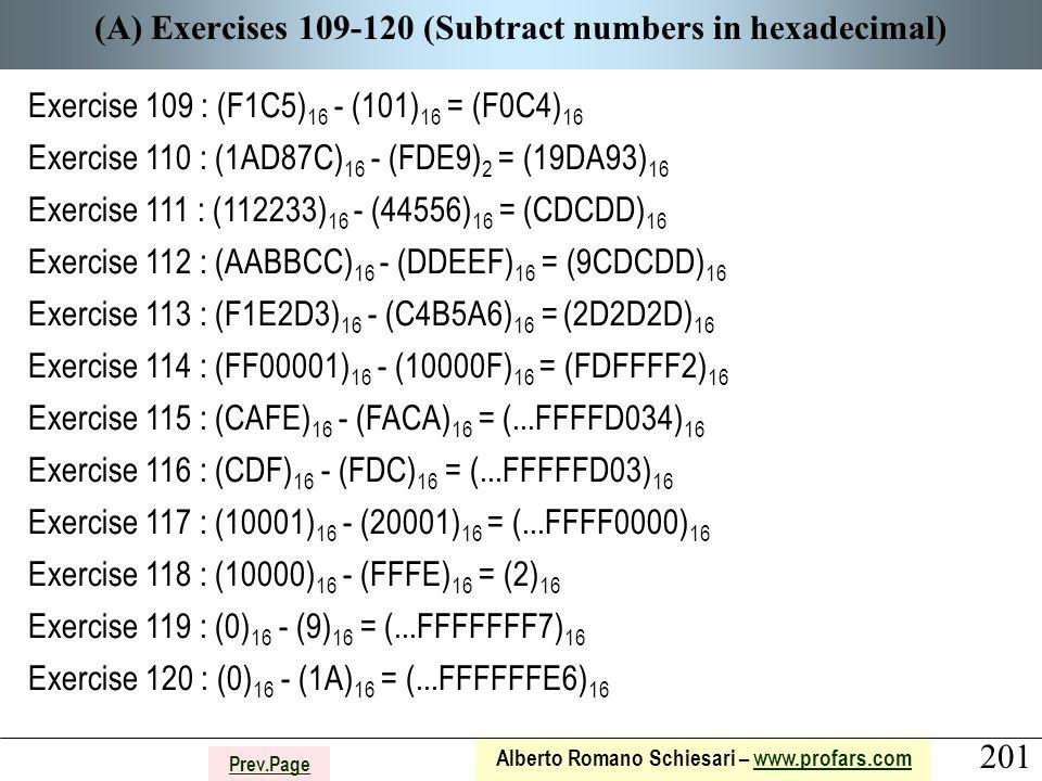 201 Alberto Romano Schiesari – www.profars.comwww.profars.com Prev.Page (A) Exercises 109-120 (Subtract numbers in hexadecimal) Exercise 109 : (F1C5) 16 - (101) 16 = (F0C4) 16 Exercise 110 : (1AD87C) 16 - (FDE9) 2 = (19DA93) 16 Exercise 111 : (112233) 16 - (44556) 16 = (CDCDD) 16 Exercise 112 : (AABBCC) 16 - (DDEEF) 16 = (9CDCDD) 16 Exercise 113 : (F1E2D3) 16 - (C4B5A6) 16 = (2D2D2D) 16 Exercise 114 : (FF00001) 16 - (10000F) 16 = (FDFFFF2) 16 Exercise 115 : (CAFE) 16 - (FACA) 16 = (...FFFFD034) 16 Exercise 116 : (CDF) 16 - (FDC) 16 = (...FFFFFD03) 16 Exercise 117 : (10001) 16 - (20001) 16 = (...FFFF0000) 16 Exercise 118 : (10000) 16 - (FFFE) 16 = (2) 16 Exercise 119 : (0) 16 - (9) 16 = (...FFFFFFF7) 16 Exercise 120 : (0) 16 - (1A) 16 = (...FFFFFFE6) 16