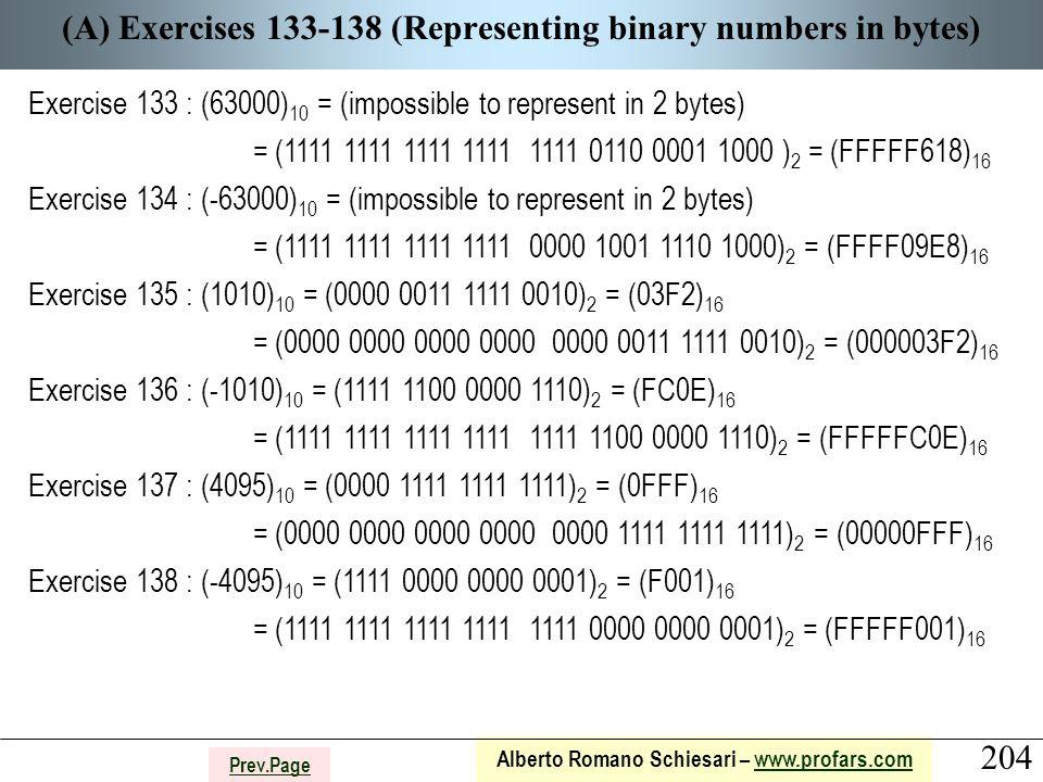 204 Alberto Romano Schiesari – www.profars.comwww.profars.com Prev.Page (A) Exercises 133-138 (Representing binary numbers in bytes) Exercise 133 : (63000) 10 = (impossible to represent in 2 bytes) = (1111 1111 1111 1111 1111 0110 0001 1000 ) 2 = (FFFFF618) 16 Exercise 134 : (-63000) 10 = (impossible to represent in 2 bytes) = (1111 1111 1111 1111 0000 1001 1110 1000) 2 = (FFFF09E8) 16 Exercise 135 : (1010) 10 = (0000 0011 1111 0010) 2 = (03F2) 16 = (0000 0000 0000 0000 0000 0011 1111 0010) 2 = (000003F2) 16 Exercise 136 : (-1010) 10 = (1111 1100 0000 1110) 2 = (FC0E) 16 = (1111 1111 1111 1111 1111 1100 0000 1110) 2 = (FFFFFC0E) 16 Exercise 137 : (4095) 10 = (0000 1111 1111 1111) 2 = (0FFF) 16 = (0000 0000 0000 0000 0000 1111 1111 1111) 2 = (00000FFF) 16 Exercise 138 : (-4095) 10 = (1111 0000 0000 0001) 2 = (F001) 16 = (1111 1111 1111 1111 1111 0000 0000 0001) 2 = (FFFFF001) 16