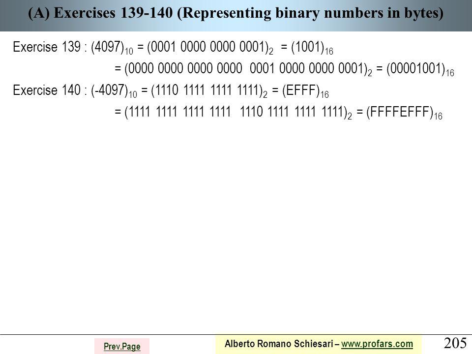 205 Alberto Romano Schiesari – www.profars.comwww.profars.com Prev.Page (A) Exercises 139-140 (Representing binary numbers in bytes) Exercise 139 : (4097) 10 = (0001 0000 0000 0001) 2 = (1001) 16 = (0000 0000 0000 0000 0001 0000 0000 0001) 2 = (00001001) 16 Exercise 140 : (-4097) 10 = (1110 1111 1111 1111) 2 = (EFFF) 16 = (1111 1111 1111 1111 1110 1111 1111 1111) 2 = (FFFFEFFF) 16
