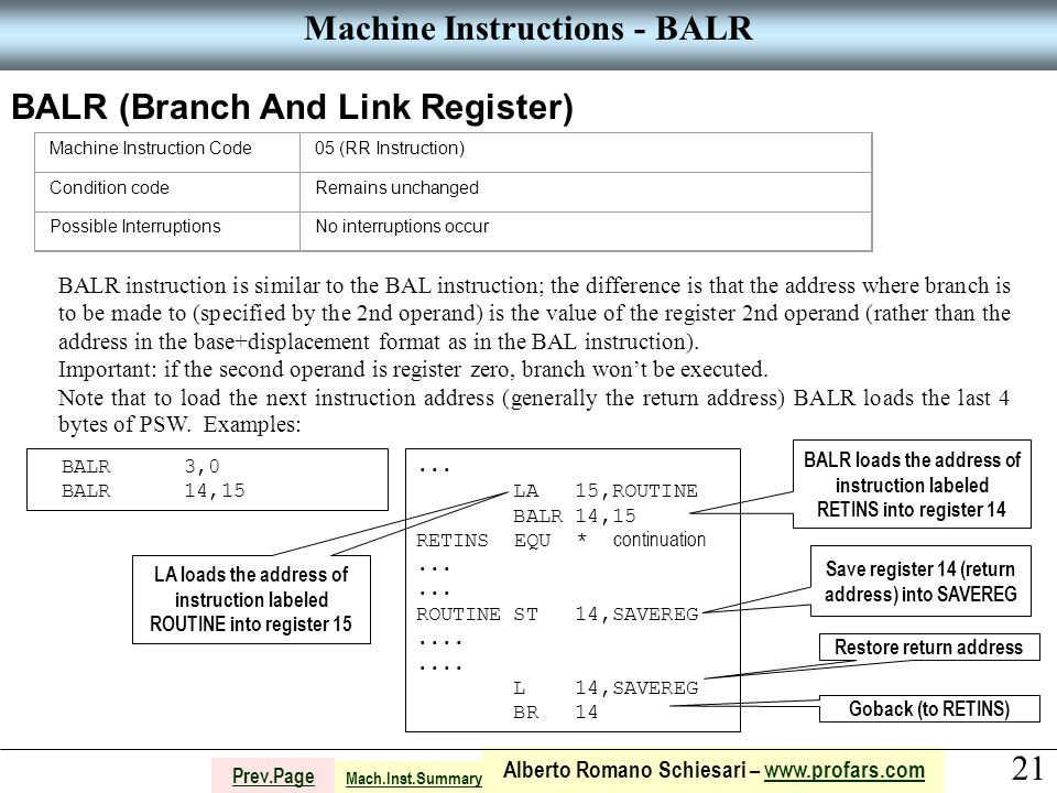 21 Alberto Romano Schiesari – www.profars.comwww.profars.com Prev.Page Machine Instructions - BALR BALR (Branch And Link Register) Machine Instruction Code05 (RR Instruction) Condition codeRemains unchanged Possible InterruptionsNo interruptions occur BALR instruction is similar to the BAL instruction; the difference is that the address where branch is to be made to (specified by the 2nd operand) is the value of the register 2nd operand (rather than the address in the base+displacement format as in the BAL instruction).