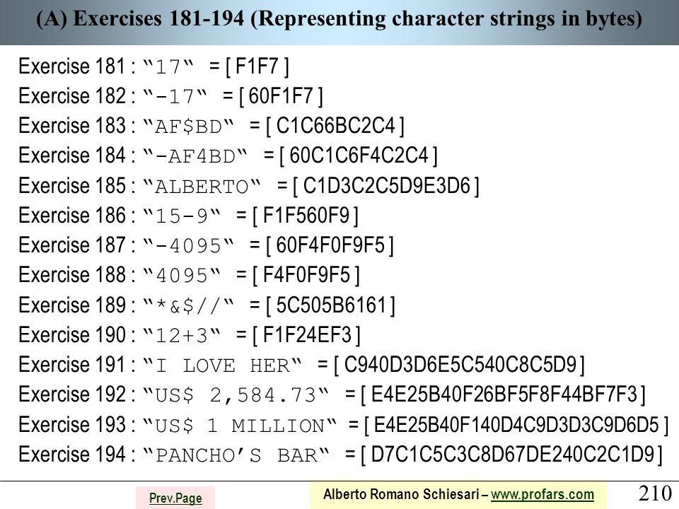 210 Alberto Romano Schiesari – www.profars.comwww.profars.com Prev.Page (A) Exercises 181-194 (Representing character strings in bytes) Exercise 181 : 17 = [ F1F7 ] Exercise 182 : -17 = [ 60F1F7 ] Exercise 183 : AF$BD = [ C1C66BC2C4 ] Exercise 184 : -AF4BD = [ 60C1C6F4C2C4 ] Exercise 185 : ALBERTO = [ C1D3C2C5D9E3D6 ] Exercise 186 : 15-9 = [ F1F560F9 ] Exercise 187 : -4095 = [ 60F4F0F9F5 ] Exercise 188 : 4095 = [ F4F0F9F5 ] Exercise 189 : *&$// = [ 5C505B6161 ] Exercise 190 : 12+3 = [ F1F24EF3 ] Exercise 191 : I LOVE HER = [ C940D3D6E5C540C8C5D9 ] Exercise 192 : US$ 2,584.73 = [ E4E25B40F26BF5F8F44BF7F3 ] Exercise 193 : US$ 1 MILLION = [ E4E25B40F140D4C9D3D3C9D6D5 ] Exercise 194 : PANCHO'S BAR = [ D7C1C5C3C8D67DE240C2C1D9 ]