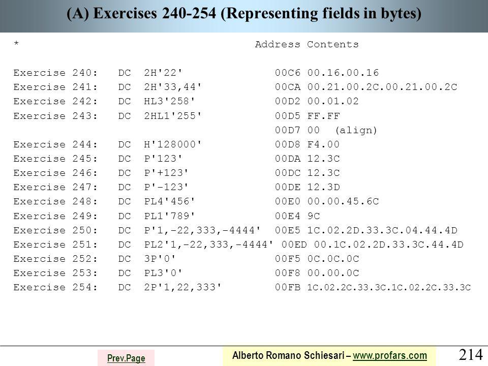 214 Alberto Romano Schiesari – www.profars.comwww.profars.com Prev.Page (A) Exercises 240-254 (Representing fields in bytes) * Address Contents Exercise 240: DC 2H 22 00C6 00.16.00.16 Exercise 241: DC 2H 33,44 00CA 00.21.00.2C.00.21.00.2C Exercise 242: DC HL3 258 00D2 00.01.02 Exercise 243: DC 2HL1 255 00D5 FF.FF 00D7 00 (align) Exercise 244: DC H 128000 00D8 F4.00 Exercise 245: DC P 123 00DA 12.3C Exercise 246: DC P +123 00DC 12.3C Exercise 247: DC P -123 00DE 12.3D Exercise 248: DC PL4 456 00E0 00.00.45.6C Exercise 249: DC PL1 789 00E4 9C Exercise 250: DC P 1,-22,333,-4444 00E5 1C.02.2D.33.3C.04.44.4D Exercise 251: DC PL2 1,-22,333,-4444 00ED 00.1C.02.2D.33.3C.44.4D Exercise 252: DC 3P 0 00F5 0C.0C.0C Exercise 253: DC PL3 0 00F8 00.00.0C Exercise 254: DC 2P 1,22,333 00FB 1C.02.2C.33.3C.1C.02.2C.33.3C