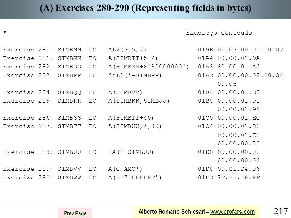 217 Alberto Romano Schiesari – www.profars.comwww.profars.com Prev.Page (A) Exercises 280-290 (Representing fields in bytes) * Endereço Conteúdo Exercise 280: SIMBMM DC AL2(3,5,7) 019E 00.03.00.05.00.07 Exercise 281: SIMBNN DC A(SIMBII+5*2) 01A4 00.00.01.9A Exercise 282: SIMBOO DC A(SIMBNN+X 80000000 ) 01A8 80.00.01.A4 Exercise 283: SIMBPP DC 4AL2(*-SIMBPP) 01AC 00.00.00.02.00.04 00.06 Exercise 284: SIMBQQ DC A(SIMBVV) 01B4 00.00.01.D8 Exercise 285: SIMBRR DC A(SIMBKK,SIMBJJ) 01B8 00.00.01.98 00.00.01.94 Exercise 286: SIMBSS DC A(SIMBTT+40) 01C0 00.00.01.EC Exercise 287: SIMBTT DC A(SIMBUU,*,80) 01C4 00.00.01.D0 00.00.01.C8 00.00.00.50 Exercise 288: SIMBUU DC 2A(*-SIMBUU) 01D0 00.00.00.00 00.00.00.04 Exercise 289: SIMBVV DC A(C AMO ) 01D8 00.C1.D4.D6 Exercise 290: SIMBWW DC A(X 7FFFFFFF ) 01DC 7F.FF.FF.FF