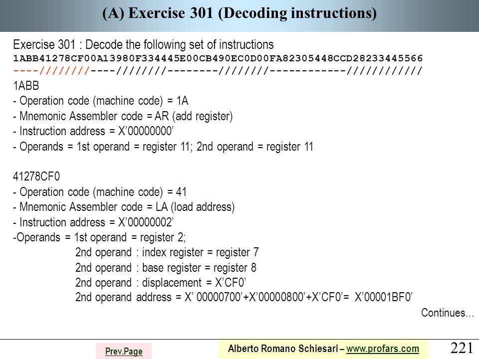221 Alberto Romano Schiesari – www.profars.comwww.profars.com Prev.Page (A) Exercise 301 (Decoding instructions) Exercise 301 : Decode the following set of instructions 1ABB41278CF00A13980F334445E00CB490EC0D00FA82305448CCD28233445566 ----////////----////////--------////////------------//////////// 1ABB - Operation code (machine code) = 1A - Mnemonic Assembler code = AR (add register) - Instruction address = X'00000000' - Operands = 1st operand = register 11; 2nd operand = register 11 41278CF0 - Operation code (machine code) = 41 - Mnemonic Assembler code = LA (load address) - Instruction address = X'00000002' -Operands = 1st operand = register 2; 2nd operand : index register = register 7 2nd operand : base register = register 8 2nd operand : displacement = X'CF0' 2nd operand address = X' 00000700'+X'00000800'+X'CF0'= X'00001BF0' Continues...