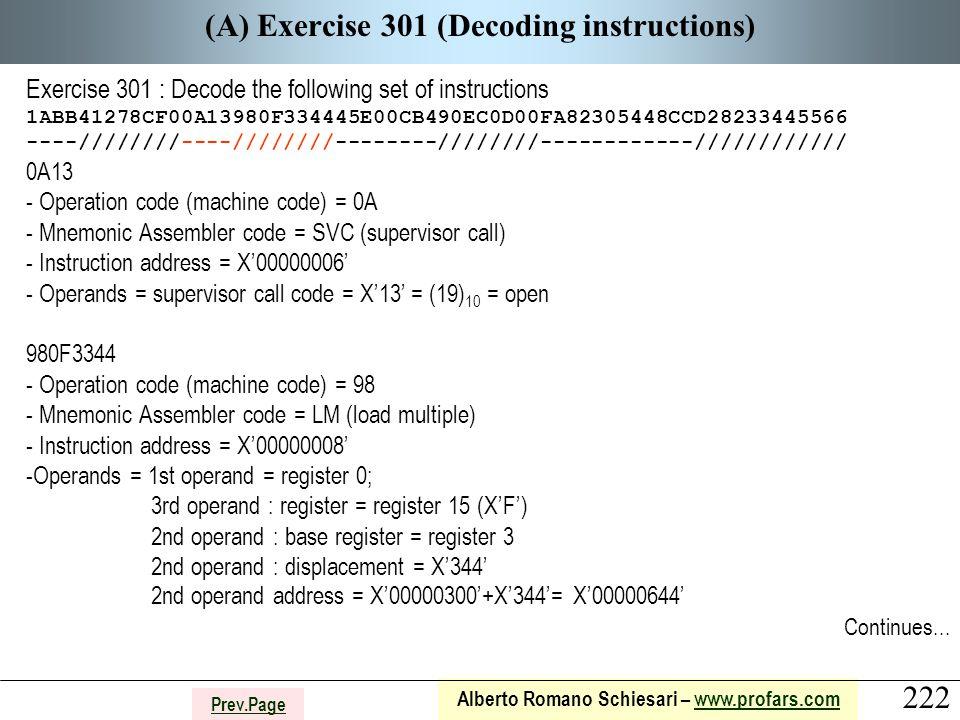 222 Alberto Romano Schiesari – www.profars.comwww.profars.com Prev.Page (A) Exercise 301 (Decoding instructions) Exercise 301 : Decode the following set of instructions 1ABB41278CF00A13980F334445E00CB490EC0D00FA82305448CCD28233445566 ----////////----////////--------////////------------//////////// 0A13 - Operation code (machine code) = 0A - Mnemonic Assembler code = SVC (supervisor call) - Instruction address = X'00000006' - Operands = supervisor call code = X'13' = (19) 10 = open 980F3344 - Operation code (machine code) = 98 - Mnemonic Assembler code = LM (load multiple) - Instruction address = X'00000008' -Operands = 1st operand = register 0; 3rd operand : register = register 15 (X'F') 2nd operand : base register = register 3 2nd operand : displacement = X'344' 2nd operand address = X'00000300'+X'344'= X'00000644' Continues...