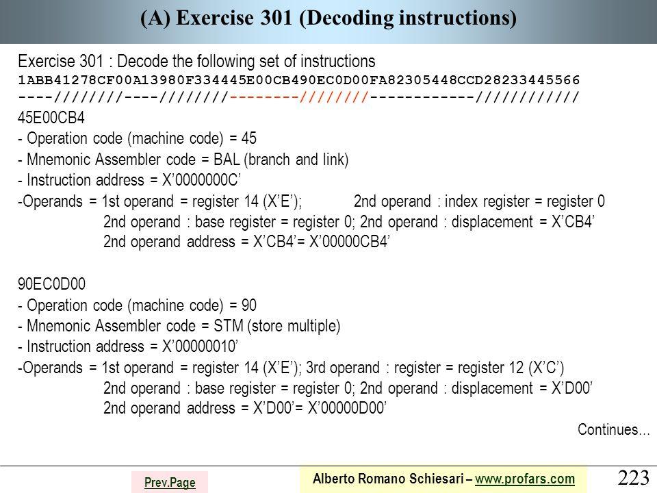 223 Alberto Romano Schiesari – www.profars.comwww.profars.com Prev.Page (A) Exercise 301 (Decoding instructions) Exercise 301 : Decode the following set of instructions 1ABB41278CF00A13980F334445E00CB490EC0D00FA82305448CCD28233445566 ----////////----////////--------////////------------//////////// 45E00CB4 - Operation code (machine code) = 45 - Mnemonic Assembler code = BAL (branch and link) - Instruction address = X'0000000C' -Operands = 1st operand = register 14 (X'E'); 2nd operand : index register = register 0 2nd operand : base register = register 0; 2nd operand : displacement = X'CB4' 2nd operand address = X'CB4'= X'00000CB4' 90EC0D00 - Operation code (machine code) = 90 - Mnemonic Assembler code = STM (store multiple) - Instruction address = X'00000010' -Operands = 1st operand = register 14 (X'E'); 3rd operand : register = register 12 (X'C') 2nd operand : base register = register 0; 2nd operand : displacement = X'D00' 2nd operand address = X'D00'= X'00000D00' Continues...