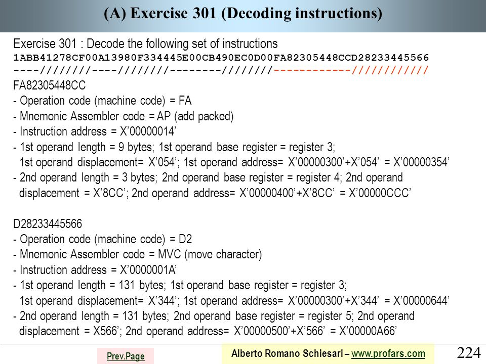 224 Alberto Romano Schiesari – www.profars.comwww.profars.com Prev.Page (A) Exercise 301 (Decoding instructions) Exercise 301 : Decode the following set of instructions 1ABB41278CF00A13980F334445E00CB490EC0D00FA82305448CCD28233445566 ----////////----////////--------////////------------//////////// FA82305448CC - Operation code (machine code) = FA - Mnemonic Assembler code = AP (add packed) - Instruction address = X'00000014' - 1st operand length = 9 bytes; 1st operand base register = register 3; 1st operand displacement= X'054'; 1st operand address= X'00000300'+X'054' = X'00000354' - 2nd operand length = 3 bytes; 2nd operand base register = register 4; 2nd operand displacement = X'8CC'; 2nd operand address= X'00000400'+X'8CC' = X'00000CCC' D28233445566 - Operation code (machine code) = D2 - Mnemonic Assembler code = MVC (move character) - Instruction address = X'0000001A' - 1st operand length = 131 bytes; 1st operand base register = register 3; 1st operand displacement= X'344'; 1st operand address= X'00000300'+X'344' = X'00000644' - 2nd operand length = 131 bytes; 2nd operand base register = register 5; 2nd operand displacement = X566'; 2nd operand address= X'00000500'+X'566' = X'00000A66'