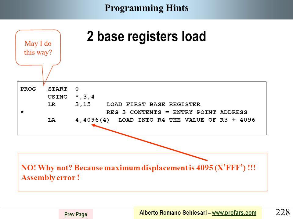 228 Alberto Romano Schiesari – www.profars.comwww.profars.com Prev.Page Programming Hints 2 base registers load PROG START 0 USING *,3,4 LR 3,15 LOAD FIRST BASE REGISTER * REG 3 CONTENTS = ENTRY POINT ADDRESS LA 4,4096(4) LOAD INTO R4 THE VALUE OF R3 + 4096 NO.