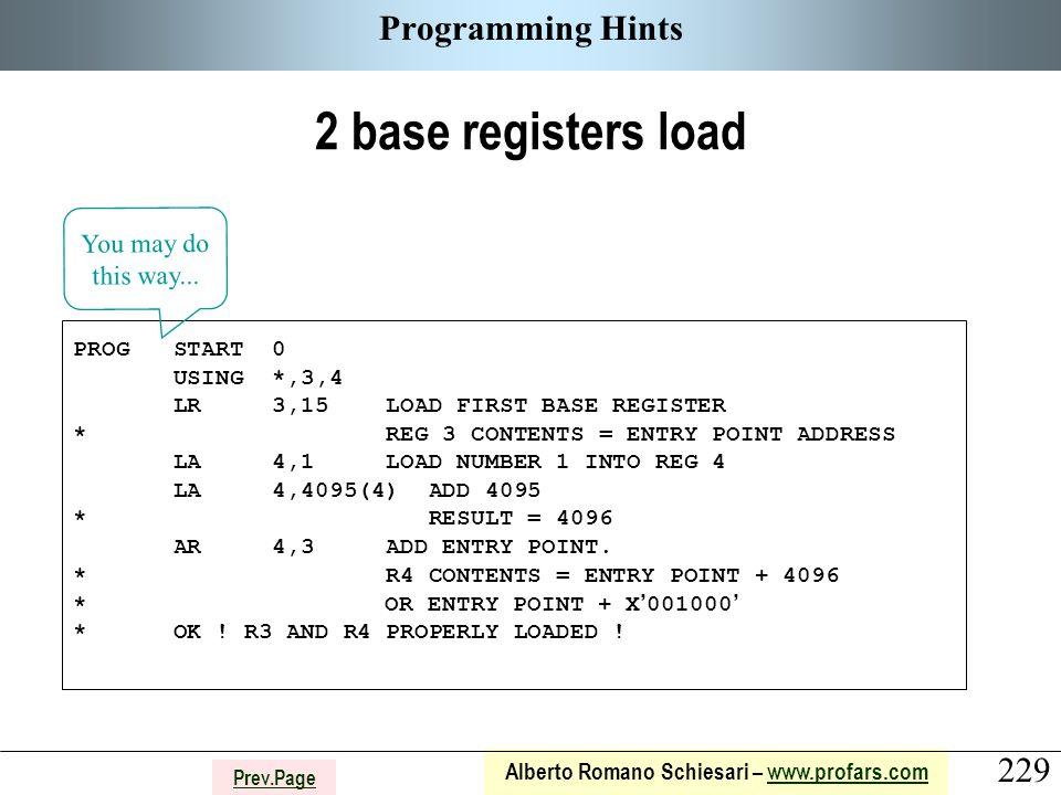 229 Alberto Romano Schiesari – www.profars.comwww.profars.com Prev.Page Programming Hints 2 base registers load PROG START 0 USING *,3,4 LR 3,15 LOAD FIRST BASE REGISTER * REG 3 CONTENTS = ENTRY POINT ADDRESS LA 4,1 LOAD NUMBER 1 INTO REG 4 LA 4,4095(4) ADD 4095 * RESULT = 4096 AR 4,3 ADD ENTRY POINT.