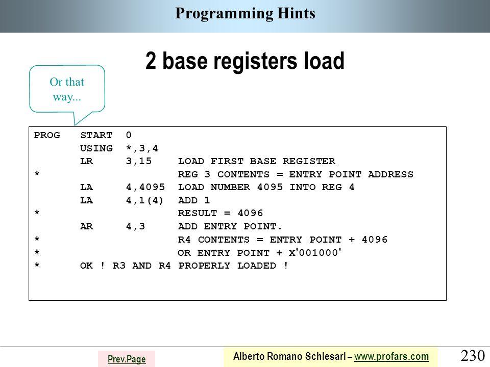 230 Alberto Romano Schiesari – www.profars.comwww.profars.com Prev.Page Programming Hints 2 base registers load PROG START 0 USING *,3,4 LR 3,15 LOAD FIRST BASE REGISTER * REG 3 CONTENTS = ENTRY POINT ADDRESS LA 4,4095 LOAD NUMBER 4095 INTO REG 4 LA 4,1(4) ADD 1 * RESULT = 4096 AR 4,3 ADD ENTRY POINT.