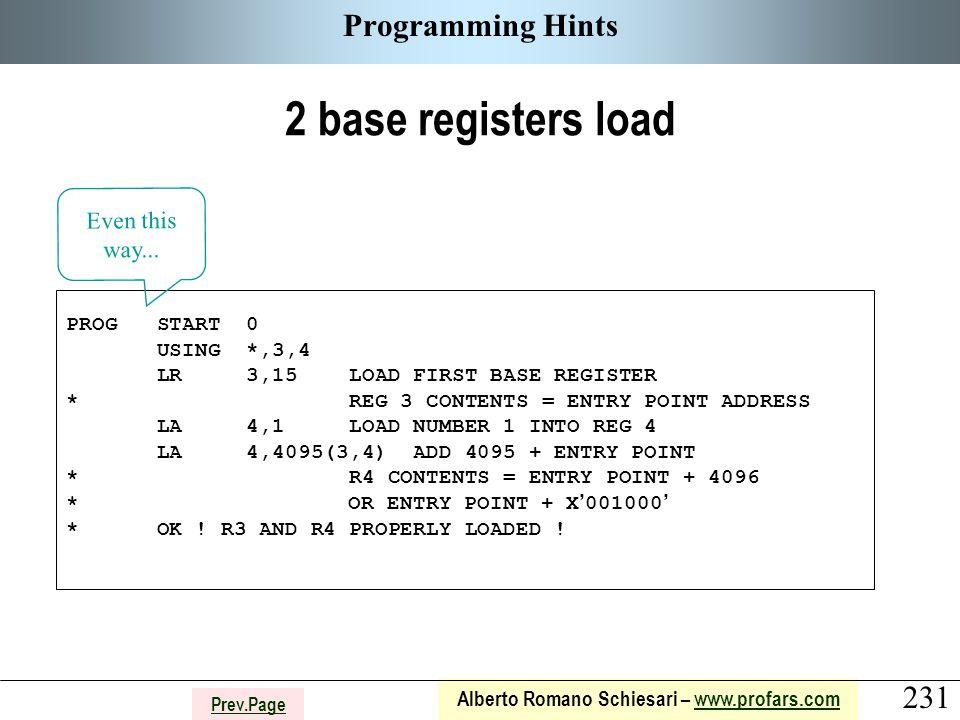 231 Alberto Romano Schiesari – www.profars.comwww.profars.com Prev.Page Programming Hints 2 base registers load PROG START 0 USING *,3,4 LR 3,15 LOAD FIRST BASE REGISTER * REG 3 CONTENTS = ENTRY POINT ADDRESS LA 4,1 LOAD NUMBER 1 INTO REG 4 LA 4,4095(3,4) ADD 4095 + ENTRY POINT * R4 CONTENTS = ENTRY POINT + 4096 * OR ENTRY POINT + X ' 001000 ' * OK .