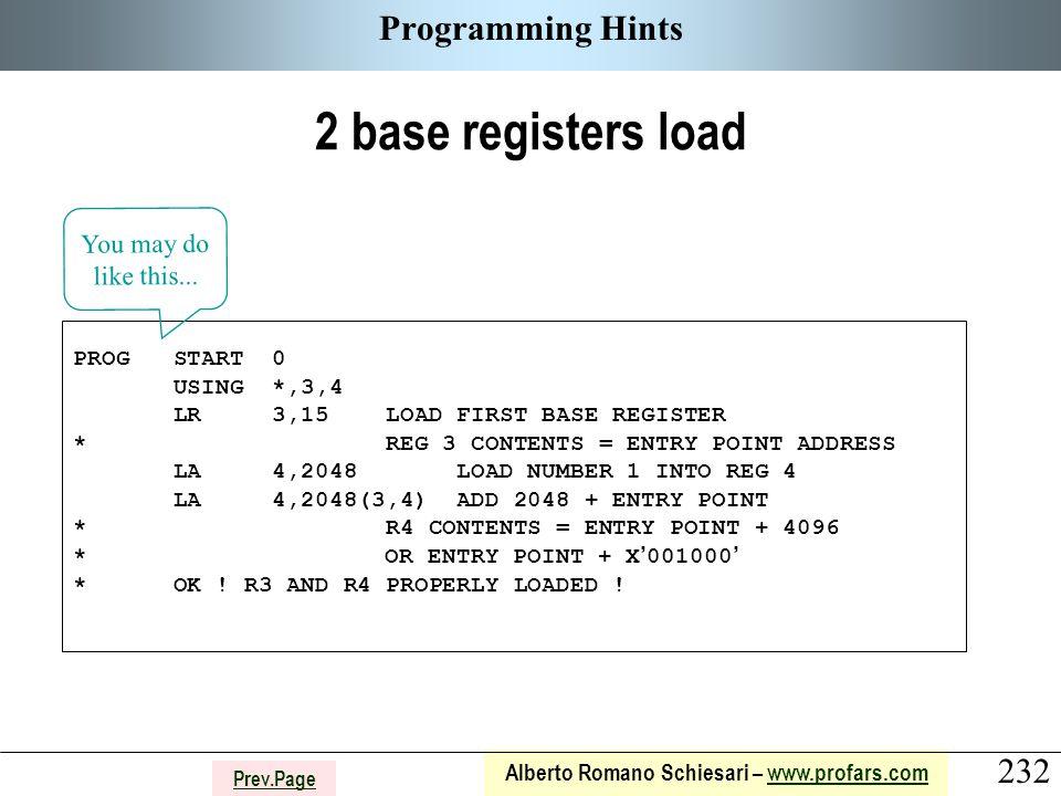 232 Alberto Romano Schiesari – www.profars.comwww.profars.com Prev.Page Programming Hints 2 base registers load PROG START 0 USING *,3,4 LR 3,15 LOAD FIRST BASE REGISTER * REG 3 CONTENTS = ENTRY POINT ADDRESS LA 4,2048 LOAD NUMBER 1 INTO REG 4 LA 4,2048(3,4) ADD 2048 + ENTRY POINT * R4 CONTENTS = ENTRY POINT + 4096 * OR ENTRY POINT + X ' 001000 ' * OK .