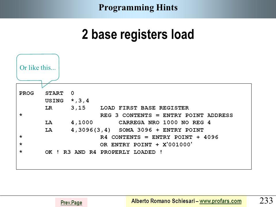 233 Alberto Romano Schiesari – www.profars.comwww.profars.com Prev.Page Programming Hints 2 base registers load PROG START 0 USING *,3,4 LR 3,15 LOAD FIRST BASE REGISTER * REG 3 CONTENTS = ENTRY POINT ADDRESS LA 4,1000 CARREGA NRO 1000 NO REG 4 LA 4,3096(3,4) SOMA 3096 + ENTRY POINT * R4 CONTENTS = ENTRY POINT + 4096 * OR ENTRY POINT + X ' 001000 ' * OK .