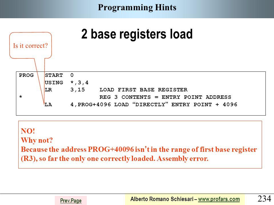234 Alberto Romano Schiesari – www.profars.comwww.profars.com Prev.Page Programming Hints 2 base registers load PROG START 0 USING *,3,4 LR 3,15 LOAD FIRST BASE REGISTER * REG 3 CONTENTS = ENTRY POINT ADDRESS LA 4,PROG+4096 LOAD DIRECTLY ENTRY POINT + 4096 Is it correct.