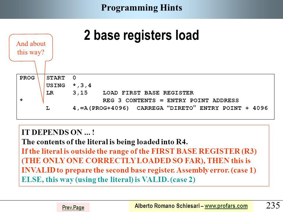 235 Alberto Romano Schiesari – www.profars.comwww.profars.com Prev.Page Programming Hints 2 base registers load PROG START 0 USING *,3,4 LR 3,15 LOAD