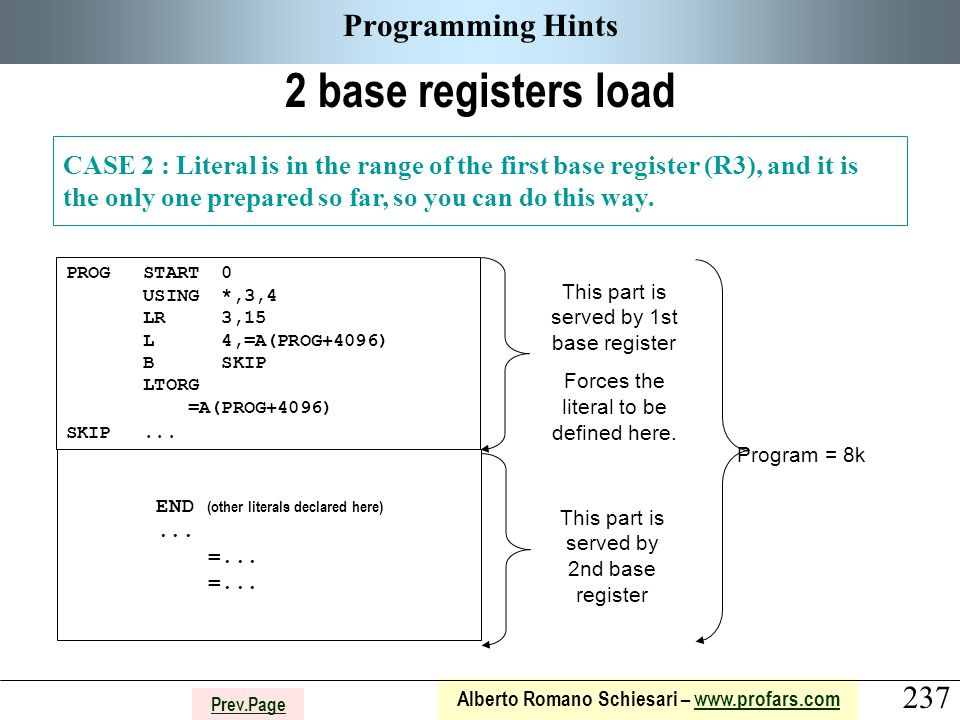 237 Alberto Romano Schiesari – www.profars.comwww.profars.com Prev.Page Programming Hints 2 base registers load CASE 2 : Literal is in the range of the first base register (R3), and it is the only one prepared so far, so you can do this way.
