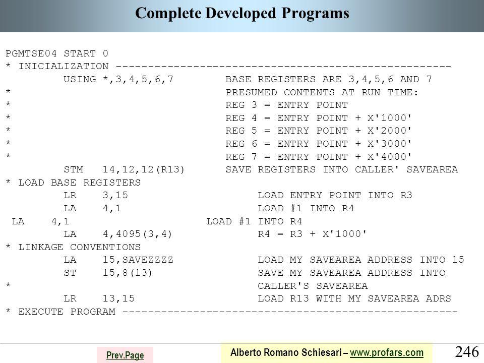 246 Alberto Romano Schiesari – www.profars.comwww.profars.com Prev.Page Complete Developed Programs PGMTSE04 START 0 * INICIALIZATION ---------------------------------------------------- USING *,3,4,5,6,7 BASE REGISTERS ARE 3,4,5,6 AND 7 * PRESUMED CONTENTS AT RUN TIME: * REG 3 = ENTRY POINT * REG 4 = ENTRY POINT + X 1000 * REG 5 = ENTRY POINT + X 2000 * REG 6 = ENTRY POINT + X 3000 * REG 7 = ENTRY POINT + X 4000 STM 14,12,12(R13) SAVE REGISTERS INTO CALLER SAVEAREA * LOAD BASE REGISTERS LR 3,15 LOAD ENTRY POINT INTO R3 LA 4,1 LOAD #1 INTO R4 LA 4,4095(3,4) R4 = R3 + X 1000 * LINKAGE CONVENTIONS LA 15,SAVEZZZZ LOAD MY SAVEAREA ADDRESS INTO 15 ST 15,8(13) SAVE MY SAVEAREA ADDRESS INTO * CALLER S SAVEAREA LR 13,15 LOAD R13 WITH MY SAVEAREA ADRS * EXECUTE PROGRAM ----------------------------------------------------