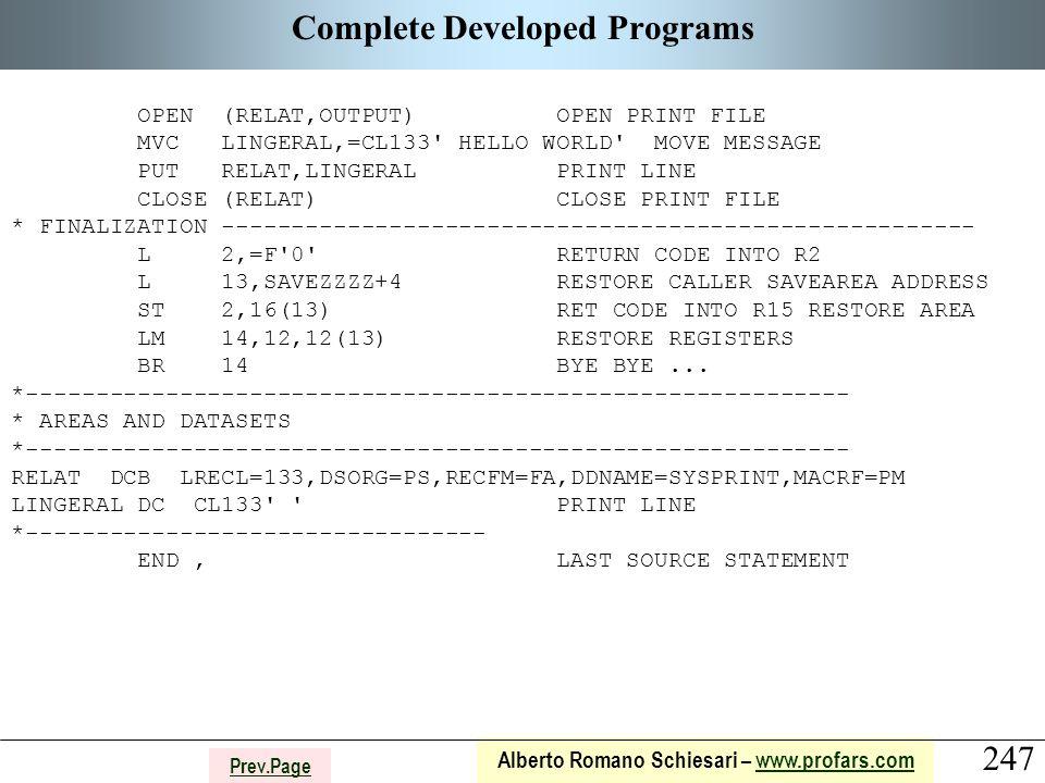 247 Alberto Romano Schiesari – www.profars.comwww.profars.com Prev.Page Complete Developed Programs OPEN (RELAT,OUTPUT) OPEN PRINT FILE MVC LINGERAL,=CL133 HELLO WORLD MOVE MESSAGE PUT RELAT,LINGERAL PRINT LINE CLOSE (RELAT) CLOSE PRINT FILE * FINALIZATION ------------------------------------------------------ L 2,=F 0 RETURN CODE INTO R2 L 13,SAVEZZZZ+4 RESTORE CALLER SAVEAREA ADDRESS ST 2,16(13) RET CODE INTO R15 RESTORE AREA LM 14,12,12(13) RESTORE REGISTERS BR 14 BYE BYE...