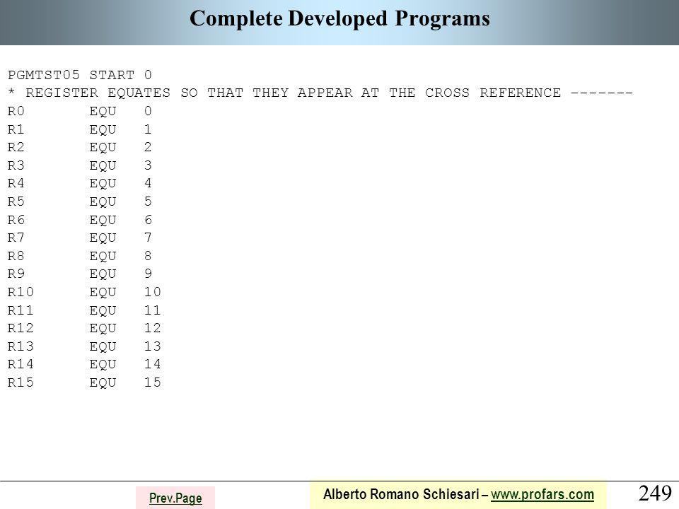 249 Alberto Romano Schiesari – www.profars.comwww.profars.com Prev.Page Complete Developed Programs PGMTST05 START 0 * REGISTER EQUATES SO THAT THEY APPEAR AT THE CROSS REFERENCE ------- R0 EQU 0 R1 EQU 1 R2 EQU 2 R3 EQU 3 R4 EQU 4 R5 EQU 5 R6 EQU 6 R7 EQU 7 R8 EQU 8 R9 EQU 9 R10 EQU 10 R11 EQU 11 R12 EQU 12 R13 EQU 13 R14 EQU 14 R15 EQU 15