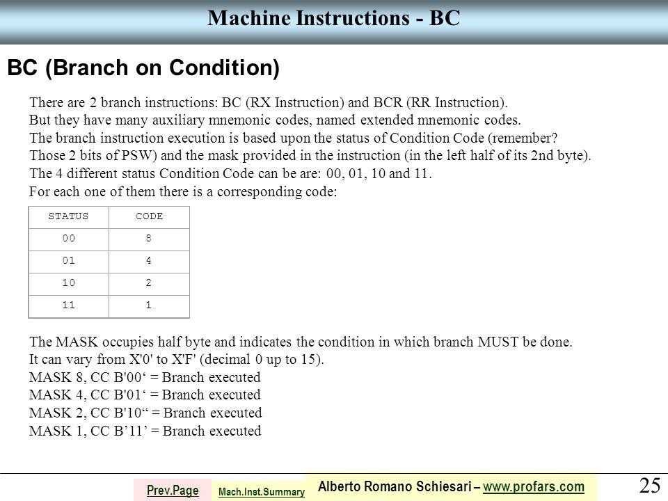 25 Alberto Romano Schiesari – www.profars.comwww.profars.com Prev.Page Machine Instructions - BC BC (Branch on Condition) There are 2 branch instructions: BC (RX Instruction) and BCR (RR Instruction).