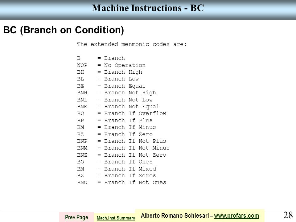 28 Alberto Romano Schiesari – www.profars.comwww.profars.com Prev.Page Machine Instructions - BC BC (Branch on Condition) The extended menmonic codes are: B = Branch NOP = No Operation BH = Branch High BL = Branch Low BE = Branch Equal BNH = Branch Not High BNL = Branch Not Low BNE = Branch Not Equal BO = Branch If Overflow BP = Branch If Plus BM = Branch If Minus BZ = Branch If Zero BNP = Branch If Not Plus BNM = Branch If Not Minus BNZ = Branch If Not Zero BO = Branch If Ones BM = Branch If Mixed BZ = Branch If Zeros BNO = Branch If Not Ones Mach.Inst.Summary