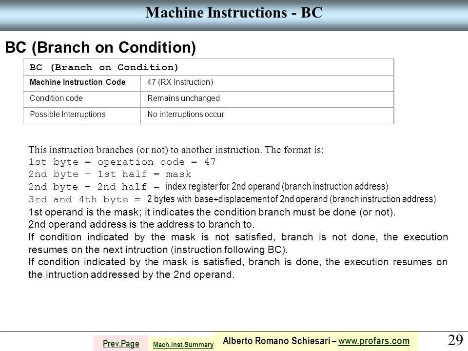 29 Alberto Romano Schiesari – www.profars.comwww.profars.com Prev.Page Machine Instructions - BC BC (Branch on Condition) Machine Instruction Code47 (RX Instruction) Condition codeRemains unchanged Possible InterruptionsNo interruptions occur This instruction branches (or not) to another instruction.