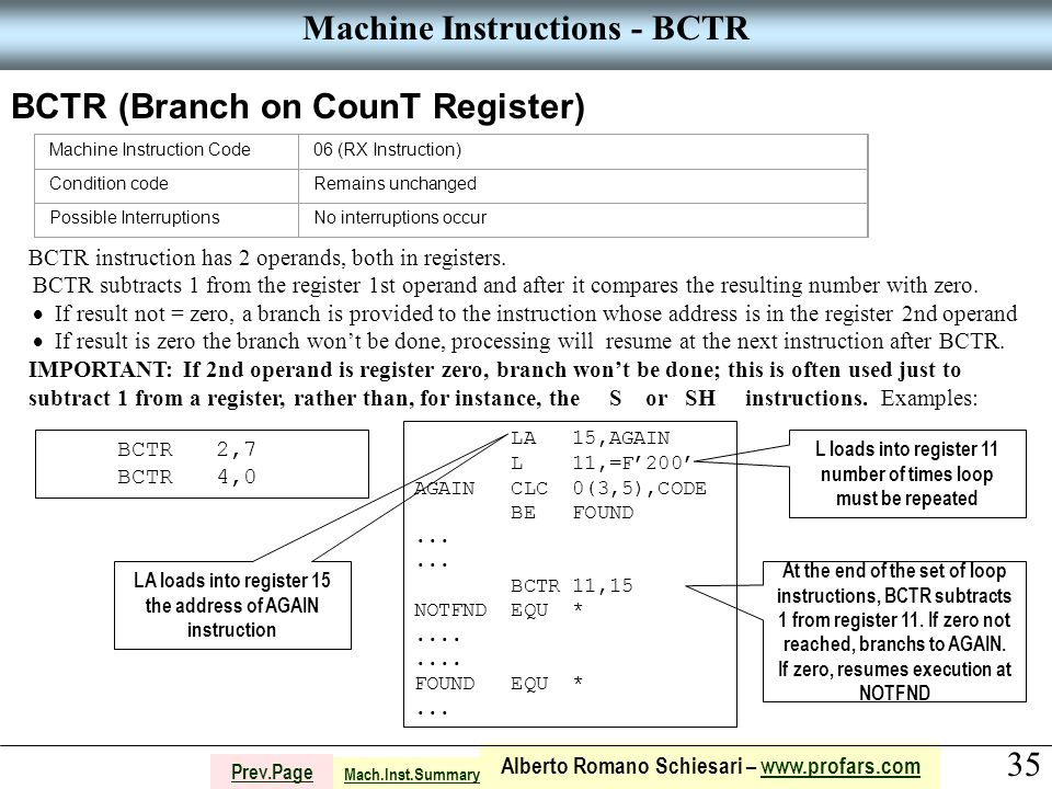 35 Alberto Romano Schiesari – www.profars.comwww.profars.com Prev.Page Machine Instructions - BCTR BCTR (Branch on CounT Register) Machine Instruction Code06 (RX Instruction) Condition codeRemains unchanged Possible InterruptionsNo interruptions occur BCTR instruction has 2 operands, both in registers.
