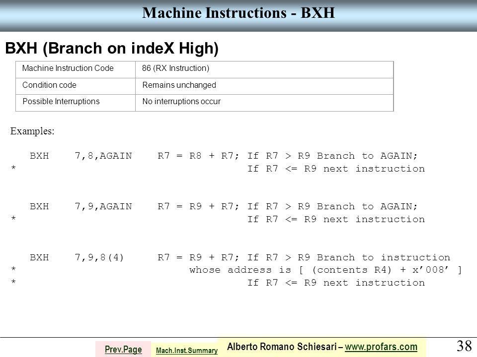 38 Alberto Romano Schiesari – www.profars.comwww.profars.com Prev.Page Machine Instructions - BXH BXH (Branch on indeX High) Machine Instruction Code86 (RX Instruction) Condition codeRemains unchanged Possible InterruptionsNo interruptions occur Examples: BXH 7,8,AGAIN R7 = R8 + R7; If R7 > R9 Branch to AGAIN; * If R7 <= R9 next instruction BXH 7,9,AGAIN R7 = R9 + R7; If R7 > R9 Branch to AGAIN; * If R7 <= R9 next instruction BXH 7,9,8(4) R7 = R9 + R7; If R7 > R9 Branch to instruction * whose address is [ (contents R4) + x'008' ] * If R7 <= R9 next instruction Mach.Inst.Summary