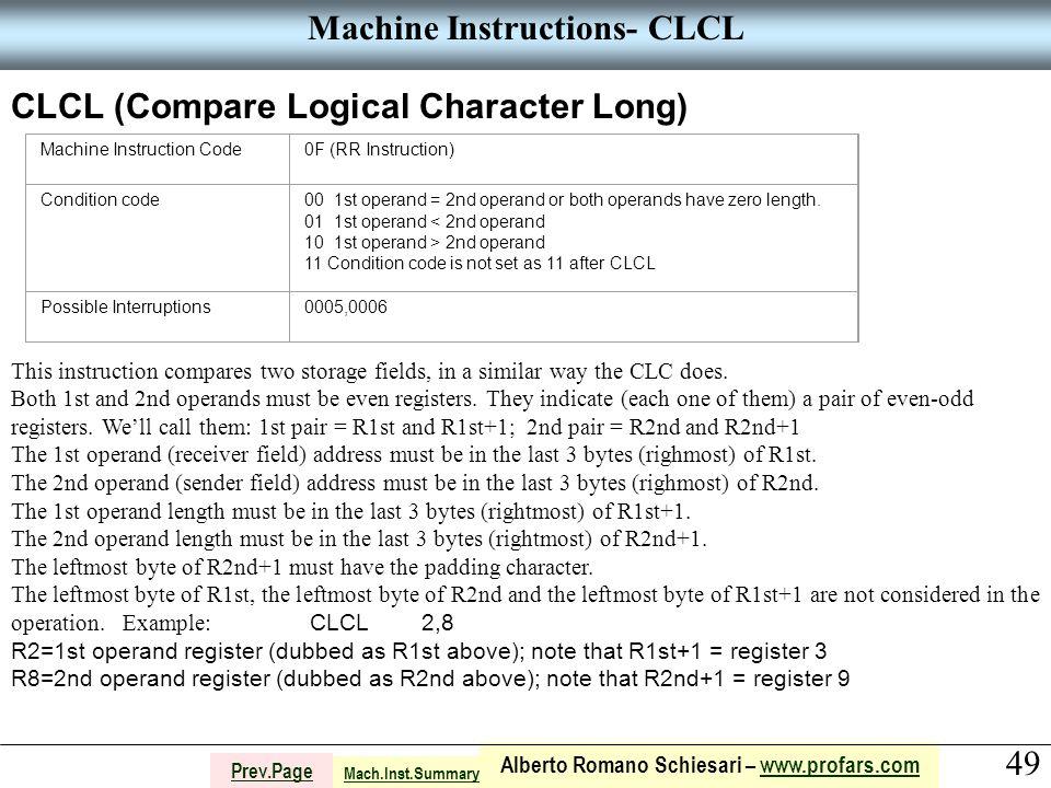 49 Alberto Romano Schiesari – www.profars.comwww.profars.com Prev.Page Machine Instructions- CLCL CLCL (Compare Logical Character Long) Machine Instruction Code0F (RR Instruction) Condition code00 1st operand = 2nd operand or both operands have zero length.