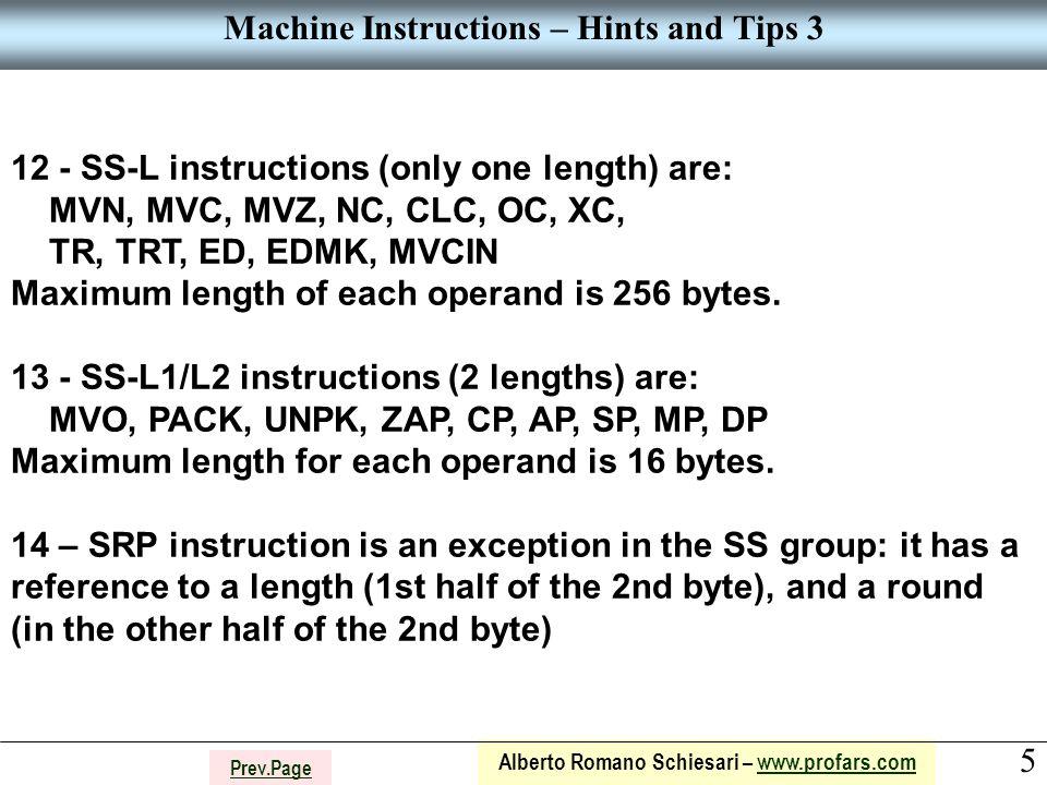 5 Alberto Romano Schiesari – www.profars.comwww.profars.com Prev.Page Machine Instructions – Hints and Tips 3 12 - SS-L instructions (only one length) are: MVN, MVC, MVZ, NC, CLC, OC, XC, TR, TRT, ED, EDMK, MVCIN Maximum length of each operand is 256 bytes.