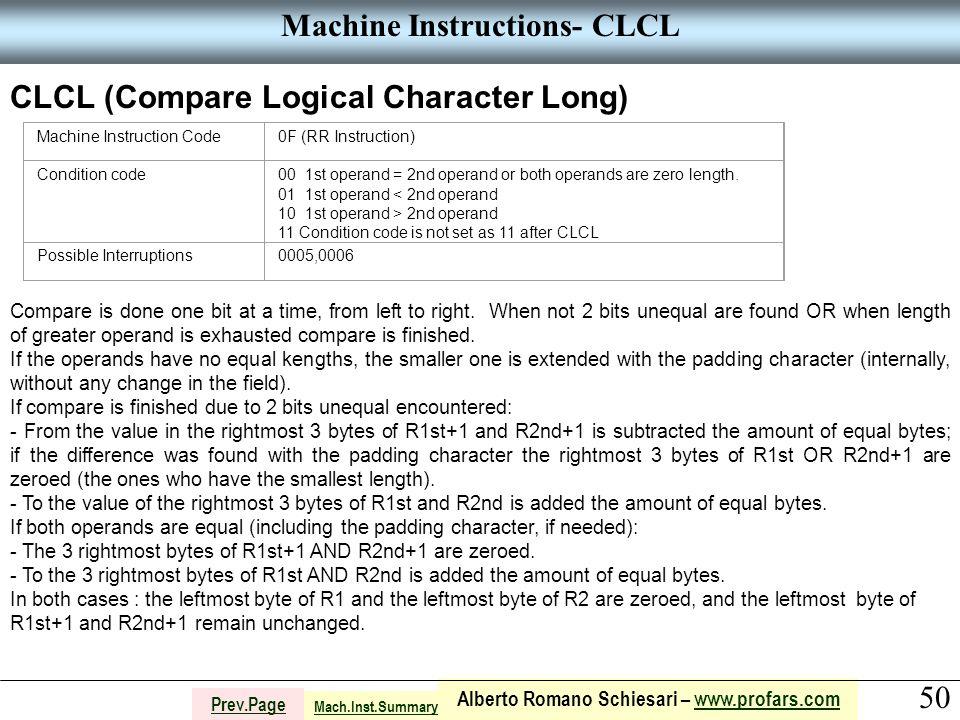 50 Alberto Romano Schiesari – www.profars.comwww.profars.com Prev.Page Machine Instructions- CLCL CLCL (Compare Logical Character Long) Machine Instruction Code0F (RR Instruction) Condition code00 1st operand = 2nd operand or both operands are zero length.